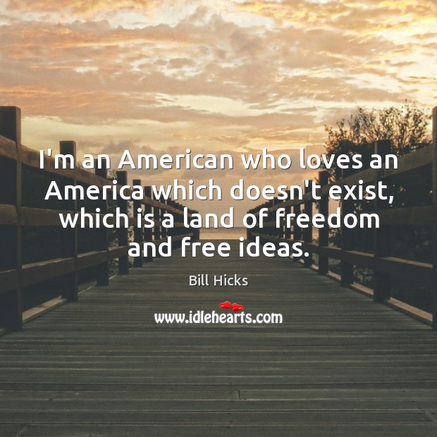 I'm an American who loves an America which doesn't exist, which is Bill Hicks Picture Quote
