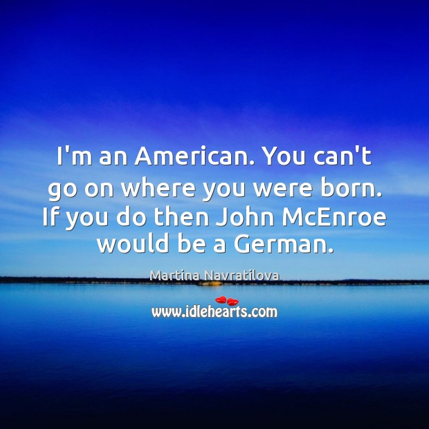 I'm an American. You can't go on where you were born. If Image