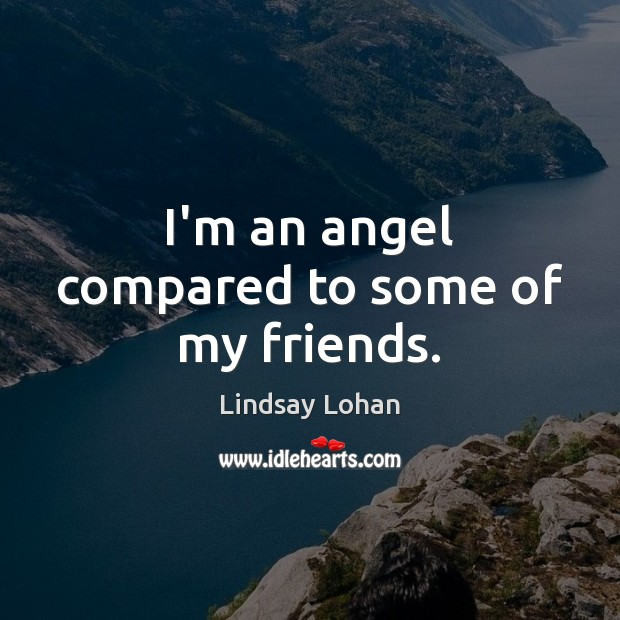 I'm an angel compared to some of my friends. Lindsay Lohan Picture Quote