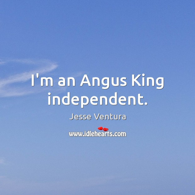 I'm an Angus King independent. Jesse Ventura Picture Quote