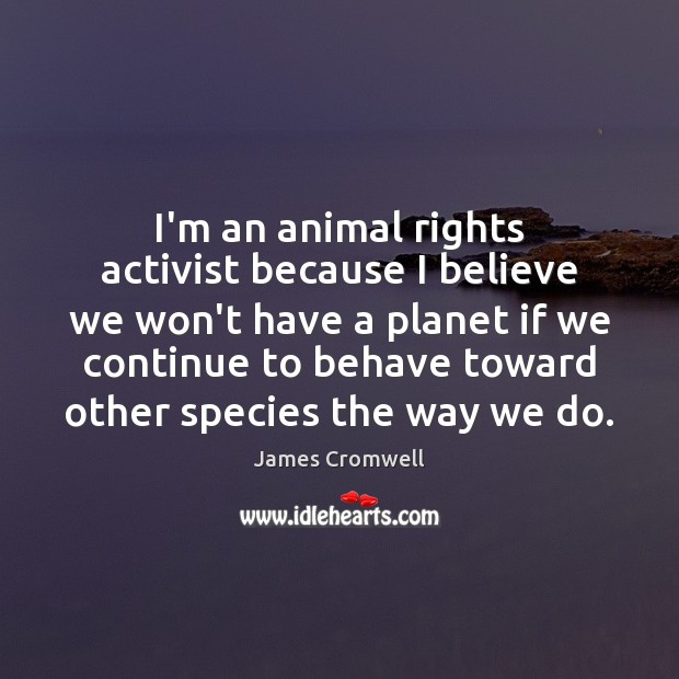 Image, I'm an animal rights activist because I believe we won't have a