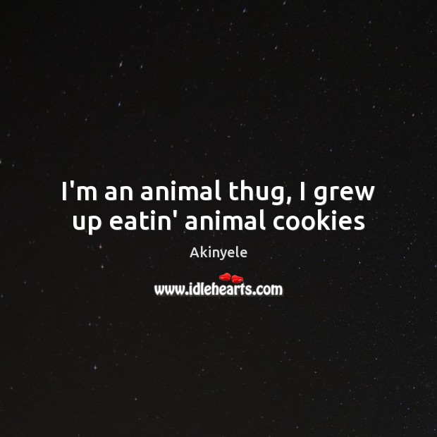 Image, I'm an animal thug, I grew up eatin' animal cookies