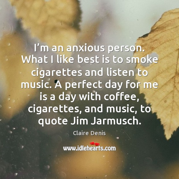 I'm an anxious person. What I like best is to smoke Claire Denis Picture Quote