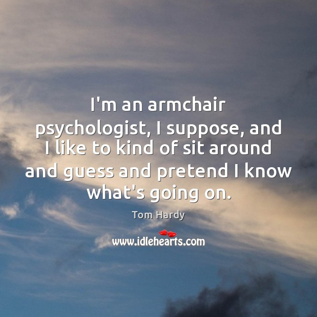 I'm an armchair psychologist, I suppose, and I like to kind of Tom Hardy Picture Quote