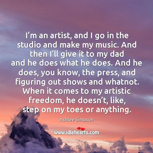 Image, I'm an artist, and I go in the studio and make my music. And then I'll give it to my dad