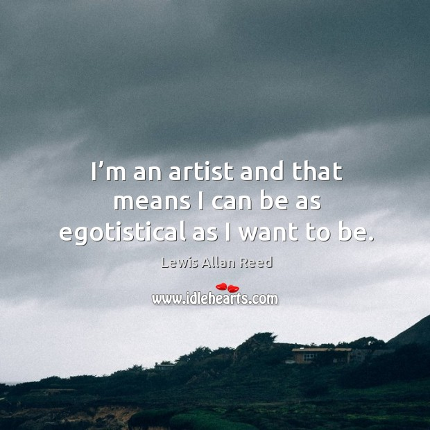 I'm an artist and that means I can be as egotistical as I want to be. Lewis Allan Reed Picture Quote