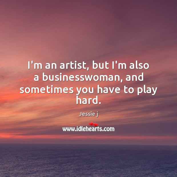 I'm an artist, but I'm also a businesswoman, and sometimes you have to play hard. Image