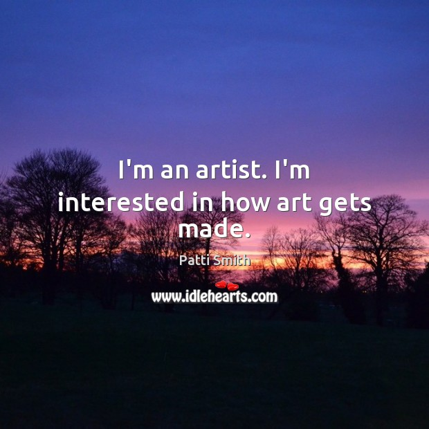 I'm an artist. I'm interested in how art gets made. Patti Smith Picture Quote