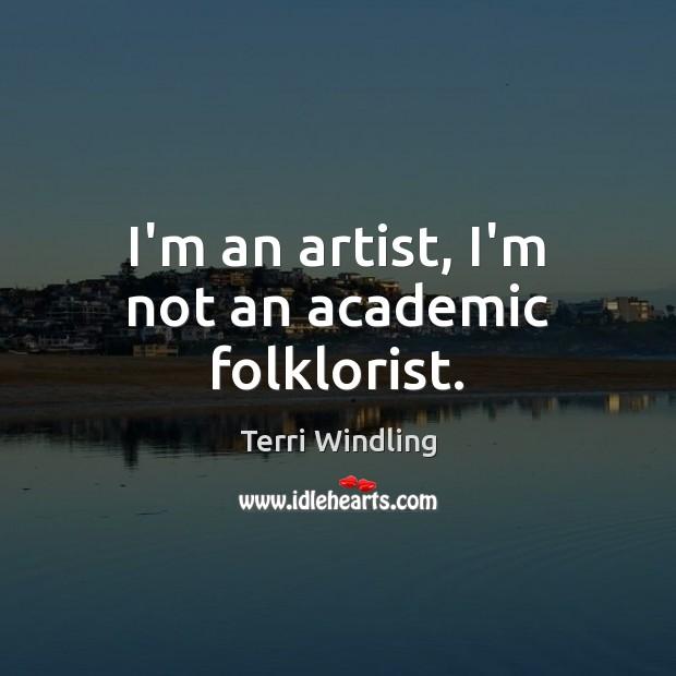 Image, I'm an artist, I'm not an academic folklorist.