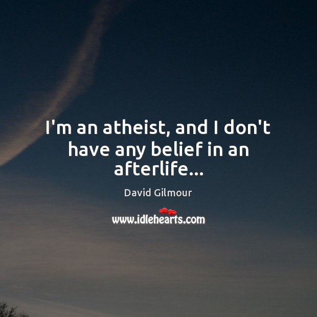 I'm an atheist, and I don't have any belief in an afterlife… Image