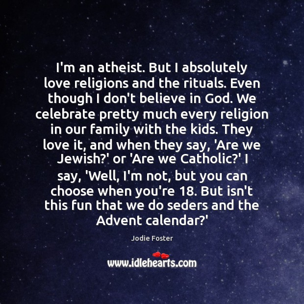 I'm an atheist. But I absolutely love religions and the rituals. Even Jodie Foster Picture Quote