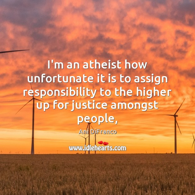 Image, I'm an atheist how unfortunate it is to assign responsibility to the
