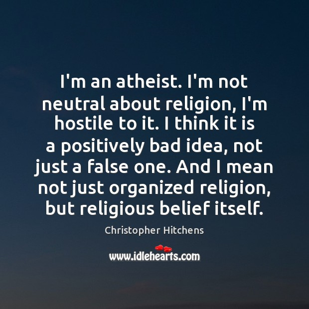 Image, I'm an atheist. I'm not neutral about religion, I'm hostile to it.