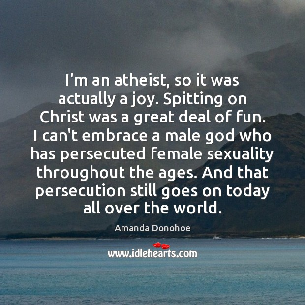 I'm an atheist, so it was actually a joy. Spitting on Christ Image