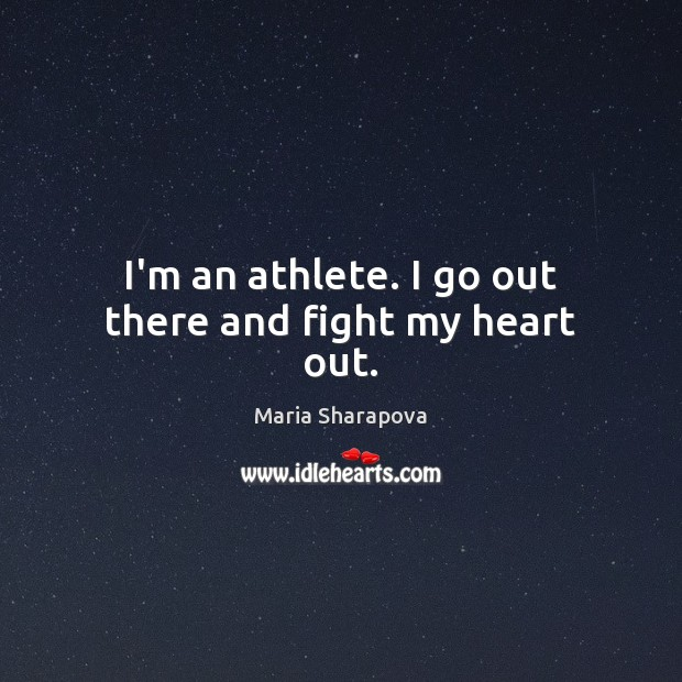 Image, I'm an athlete. I go out there and fight my heart out.