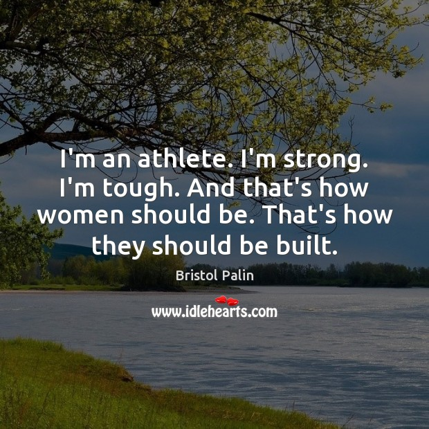 Image, I'm an athlete. I'm strong. I'm tough. And that's how women should