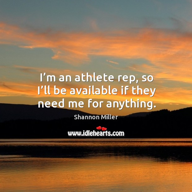 I'm an athlete rep, so I'll be available if they need me for anything. Shannon Miller Picture Quote