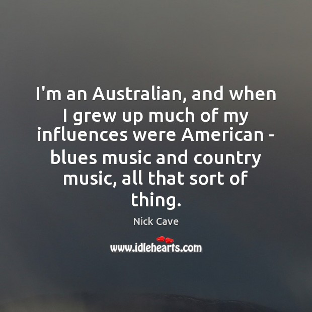 I'm an Australian, and when I grew up much of my influences Nick Cave Picture Quote
