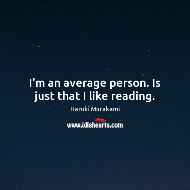 I'm an average person. Is just that I like reading. Image