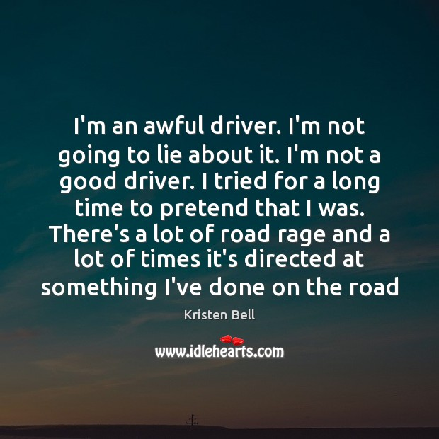 I'm an awful driver. I'm not going to lie about it. I'm Kristen Bell Picture Quote