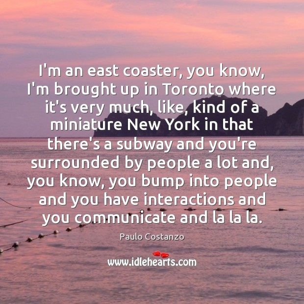 Image, I'm an east coaster, you know, I'm brought up in Toronto where