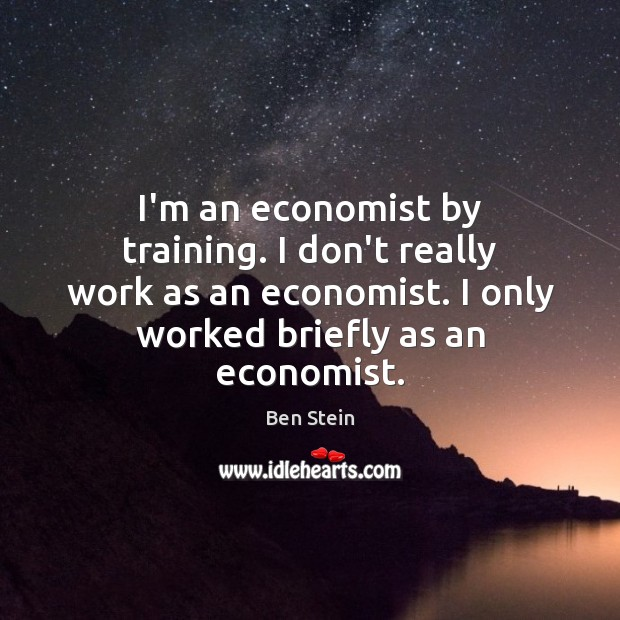 Image, I'm an economist by training. I don't really work as an economist.