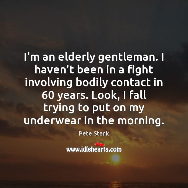 I'm an elderly gentleman. I haven't been in a fight involving bodily Image