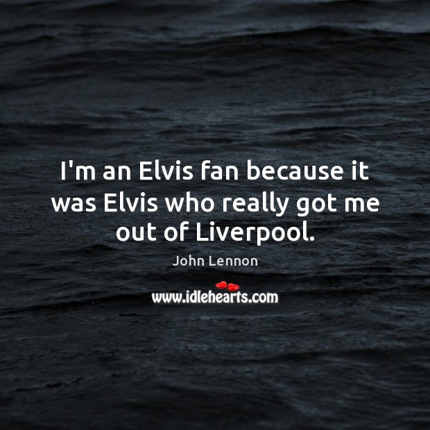 Image, I'm an Elvis fan because it was Elvis who really got me out of Liverpool.