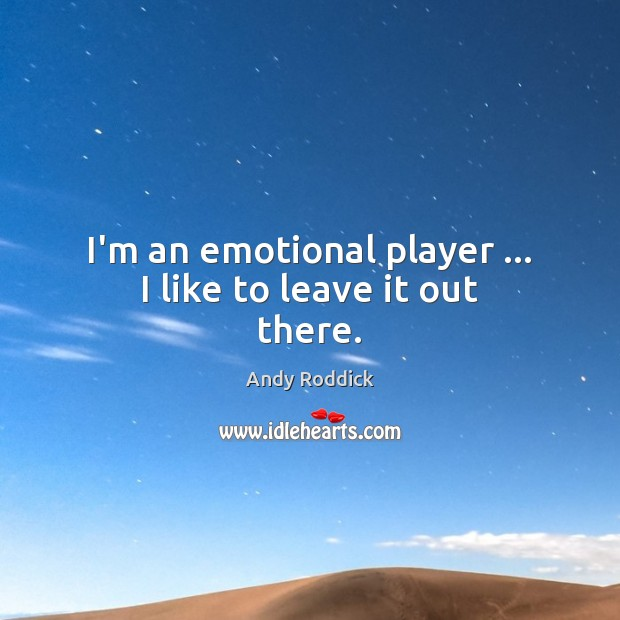 I'm an emotional player … I like to leave it out there. Andy Roddick Picture Quote