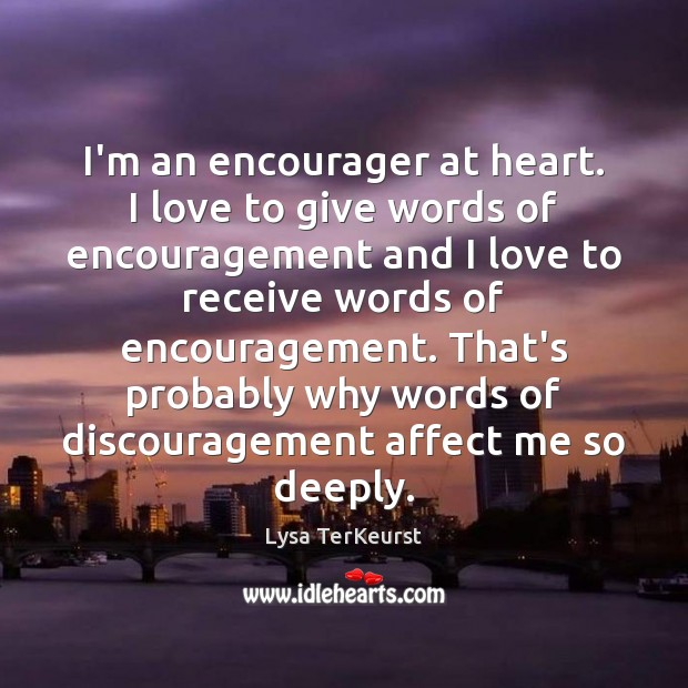 I'm an encourager at heart. I love to give words of encouragement Lysa TerKeurst Picture Quote