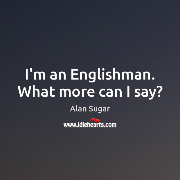 I'm an Englishman. What more can I say? Alan Sugar Picture Quote
