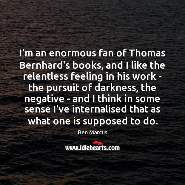 I'm an enormous fan of Thomas Bernhard's books, and I like the Ben Marcus Picture Quote