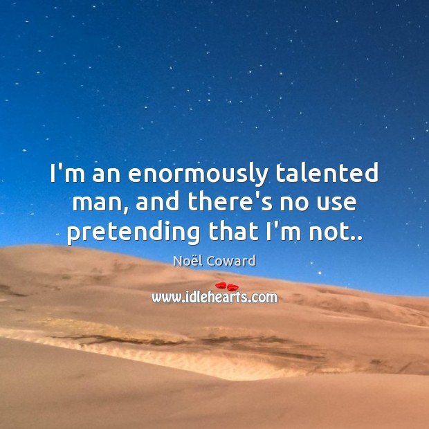 I'm an enormously talented man, and there's no use pretending that I'm not.. Image