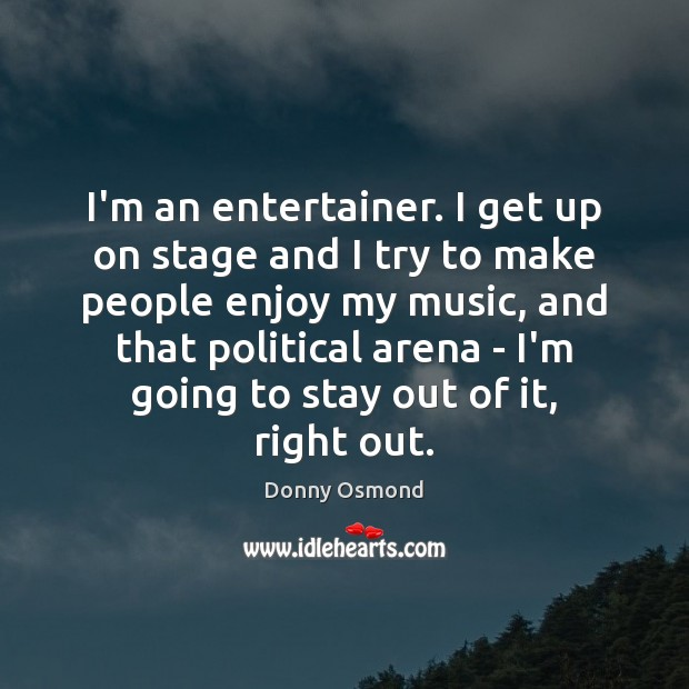 I'm an entertainer. I get up on stage and I try to Image