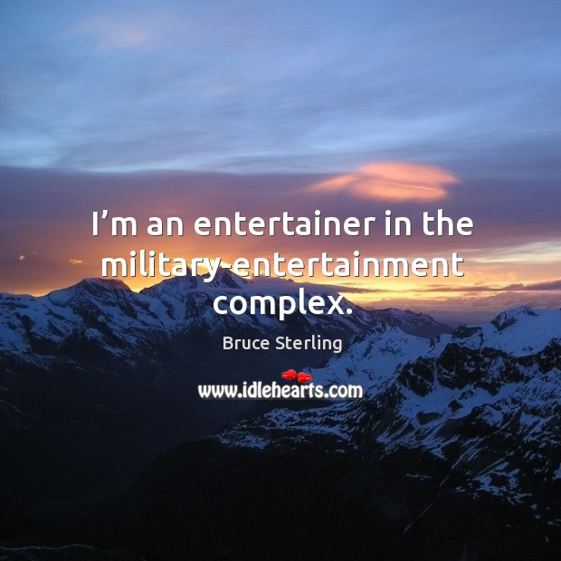 I'm an entertainer in the military-entertainment complex. Bruce Sterling Picture Quote