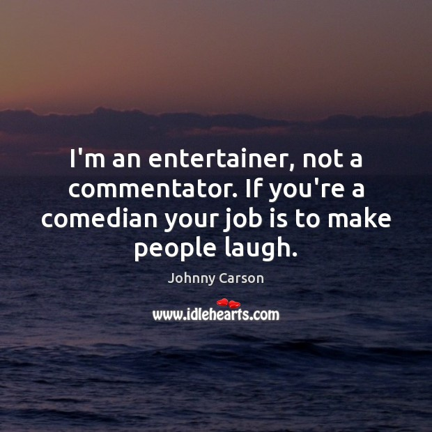 I'm an entertainer, not a commentator. If you're a comedian your job Johnny Carson Picture Quote