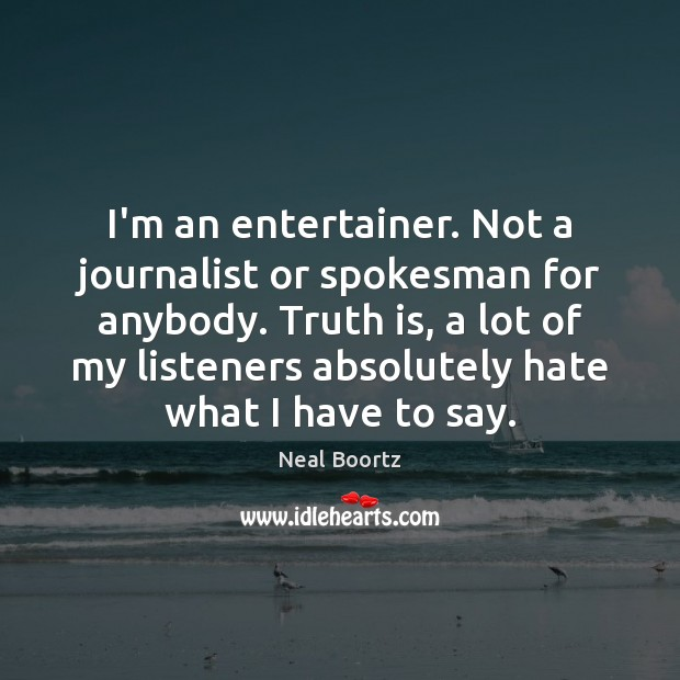 I'm an entertainer. Not a journalist or spokesman for anybody. Truth is, Image