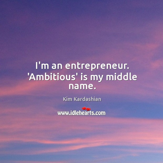 Image, I'm an entrepreneur. 'Ambitious' is my middle name.