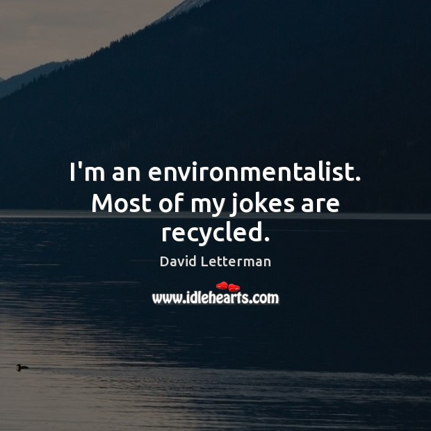 I'm an environmentalist. Most of my jokes are recycled. David Letterman Picture Quote
