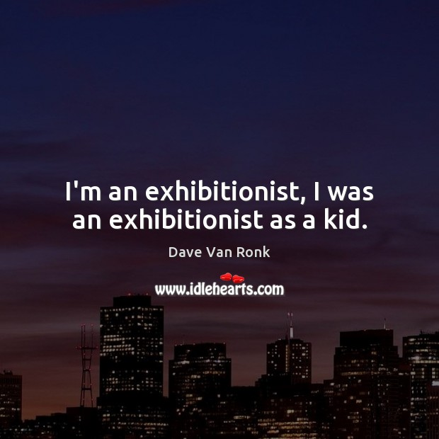 I'm an exhibitionist, I was an exhibitionist as a kid. Dave Van Ronk Picture Quote