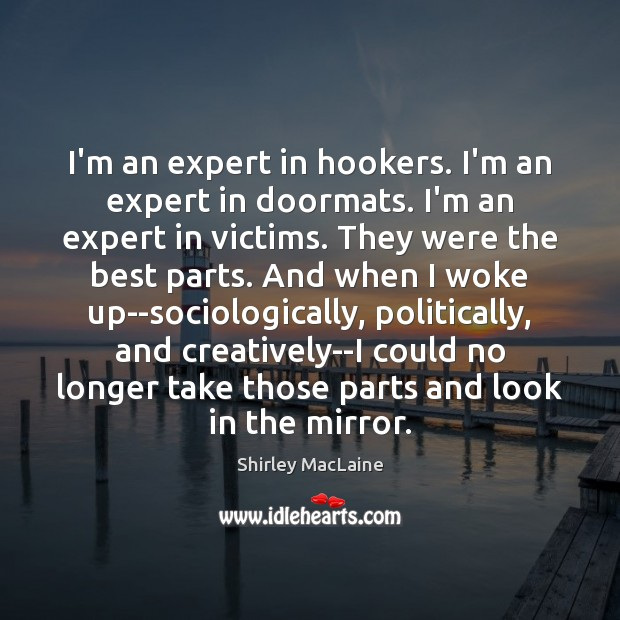 I'm an expert in hookers. I'm an expert in doormats. I'm an Shirley MacLaine Picture Quote