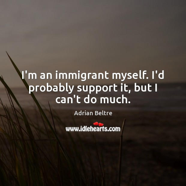 Image, I'm an immigrant myself. I'd probably support it, but I can't do much.