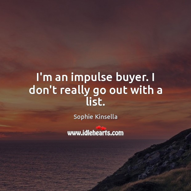 I'm an impulse buyer. I don't really go out with a list. Sophie Kinsella Picture Quote