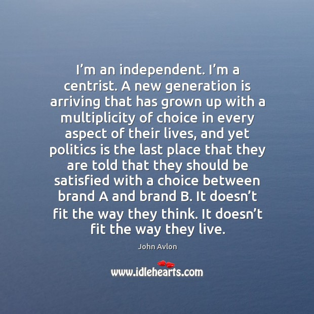 I'm an independent. I'm a centrist. A new generation is arriving that has grown up with a John Avlon Picture Quote