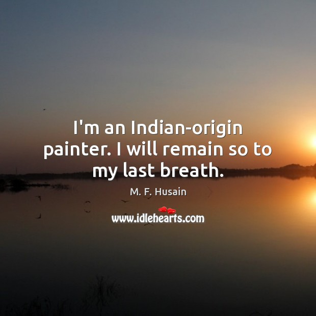 I'm an Indian-origin painter. I will remain so to my last breath. Image