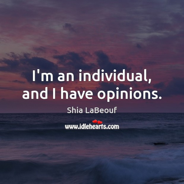I'm an individual, and I have opinions. Shia LaBeouf Picture Quote