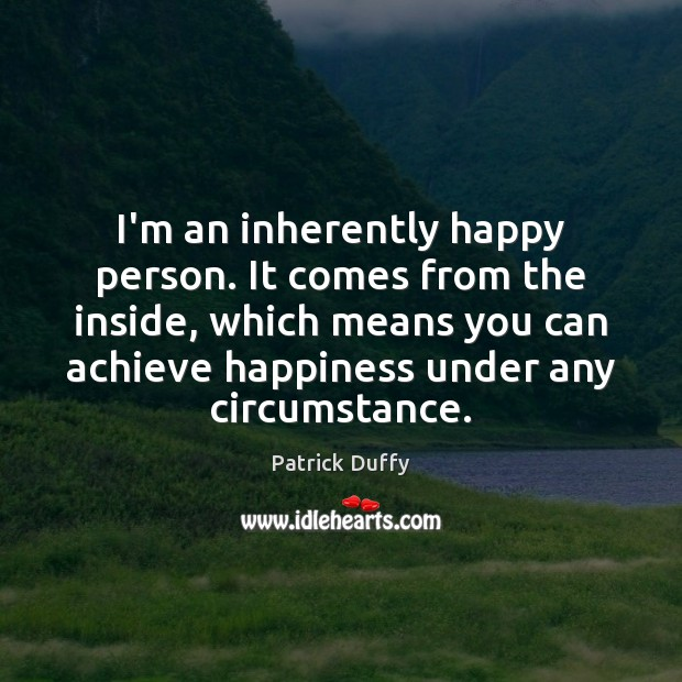 I'm an inherently happy person. It comes from the inside, which means Image