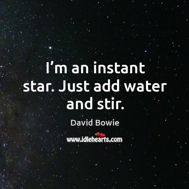 I'm an instant star. Just add water and stir. Image
