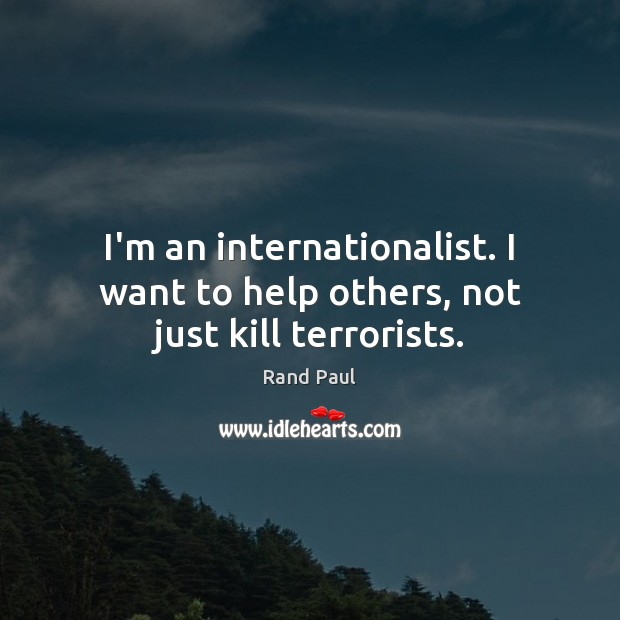 I'm an internationalist. I want to help others, not just kill terrorists. Rand Paul Picture Quote