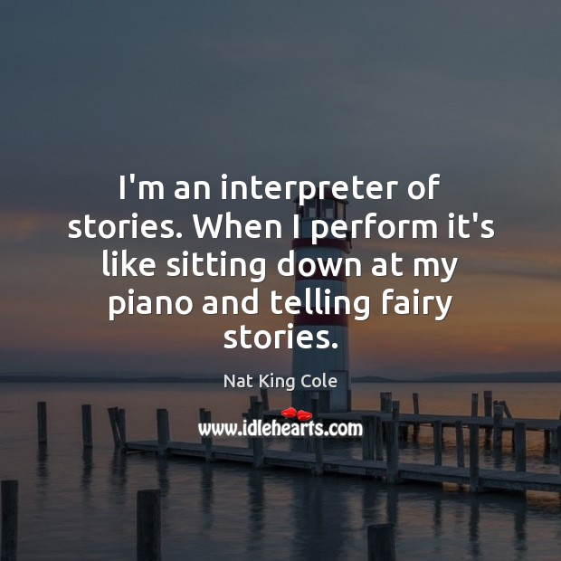 I'm an interpreter of stories. When I perform it's like sitting down Image